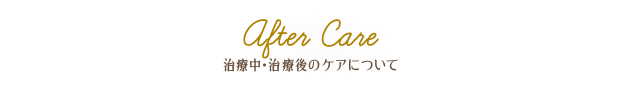 After Care 治療中・治療後のケアについて